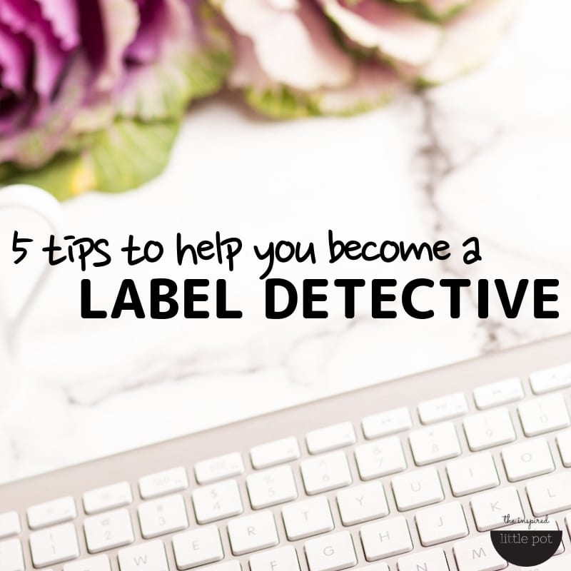 5 tips to help you become a Label Detective | The Inspired Little Pot