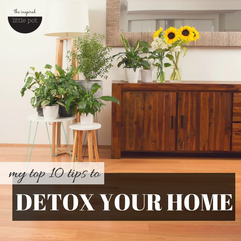 My top 10 tips to DETOX your home