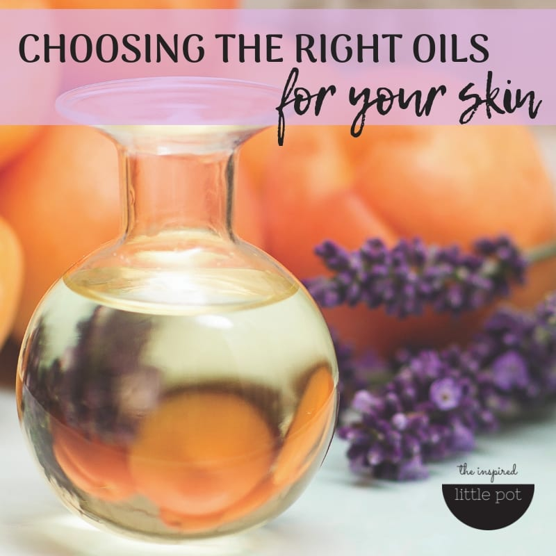 choosing the right oils for your skin | The Inspired Little Pot
