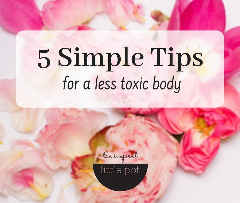 5 Simple Tips For A Less Toxic Body