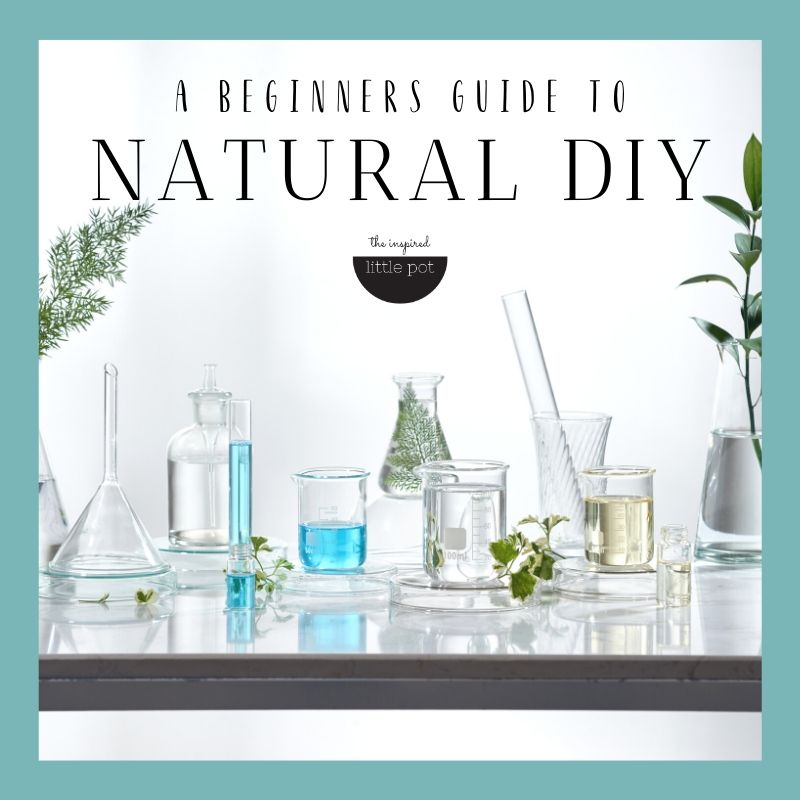 A Beginners Guide to Natural DIY | The Inspired Little Pot