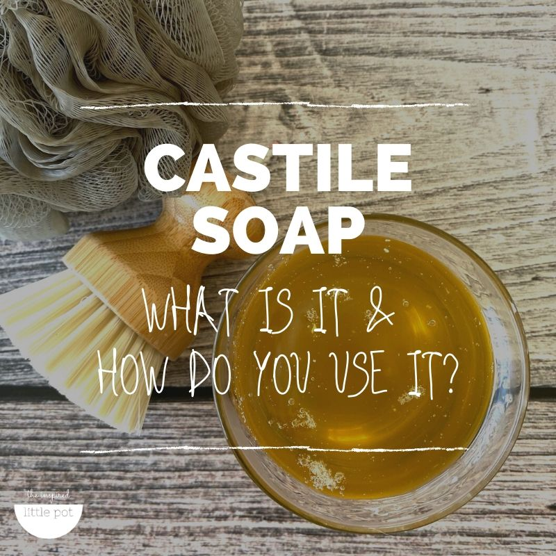 Castile Soap – what is it and how do you use it?